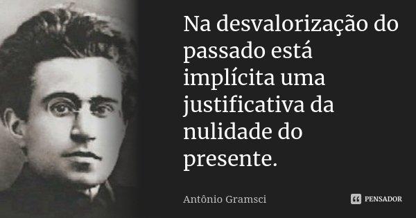 Na desvalorização do passado está implícita uma justificativa da nulidade do presente.... Frase de Antônio Gramsci.