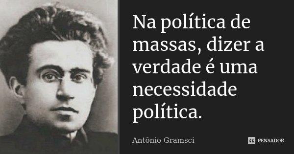 Na política de massas, dizer a verdade é uma necessidade política.... Frase de Antônio Gramsci.