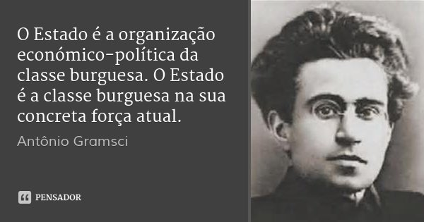 O Estado é a organização económico-política da classe burguesa. O Estado é a classe burguesa na sua concreta força atual.... Frase de Antônio Gramsci.