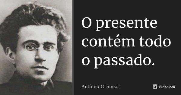 O presente contém todo o passado.... Frase de Antonio Gramsci.