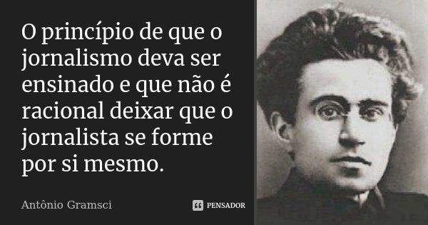 O princípio de que o jornalismo deva ser ensinado e que não é racional deixar que o jornalista se forme por si mesmo.... Frase de Antonio Gramsci.