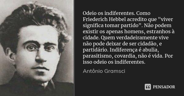 """Odeio os indiferentes. Como Friederich Hebbel acredito que """"viver significa tomar partido"""". Não podem existir os apenas homens, estranhos à cidade. Qu... Frase de Antônio Gramsci."""