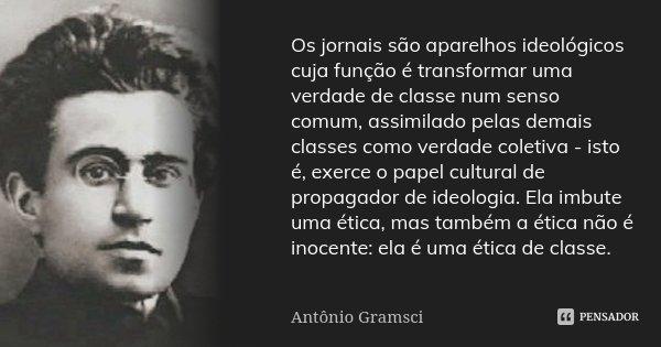 Os jornais são aparelhos ideológicos cuja função é transformar uma verdade de classe num senso comum, assimilado pelas demais classes como verdade coletiva - is... Frase de Antonio Gramsci.