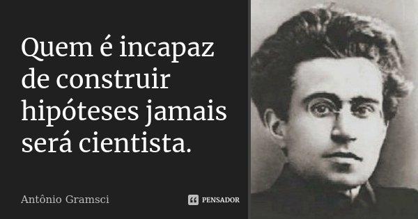 Quem é incapaz de construir hipóteses jamais será cientista.... Frase de Antônio Gramsci.