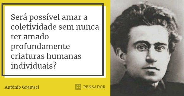 Será possível amar a coletividade sem nunca ter amado profundamente criaturas humanas individuais?... Frase de Antônio Gramsci.