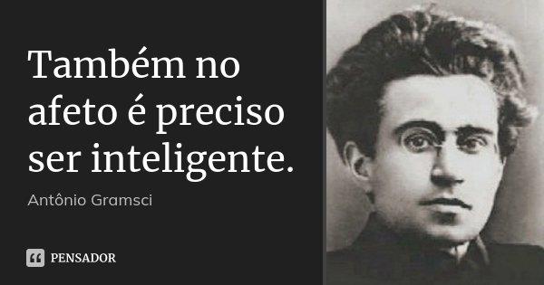 Também no afeto é preciso ser inteligente.... Frase de Antonio Gramsci.