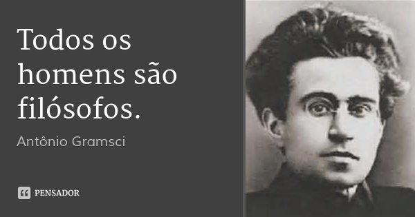 Todos os homens são filósofos.... Frase de Antônio Gramsci.