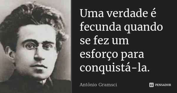 Uma verdade é fecunda quando se fez um esforço para conquistá-la.... Frase de Antônio Gramsci.
