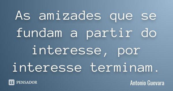 As amizades que se fundam a partir do interesse, por interesse terminam.... Frase de Antonio Guevara.