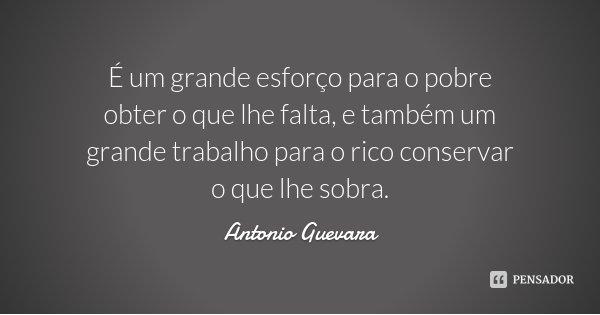 É um grande esforço para o pobre obter o que lhe falta, e também um grande trabalho para o rico conservar o que lhe sobra.... Frase de Antonio Guevara.