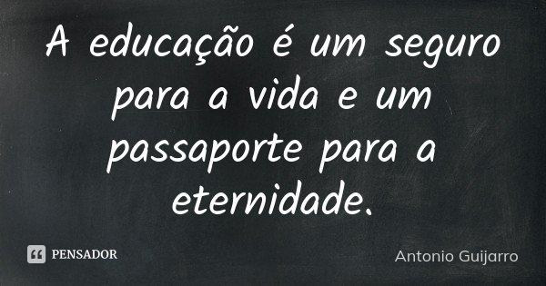 A educação é um seguro para a vida e um passaporte para a eternidade.... Frase de Antonio Guijarro.