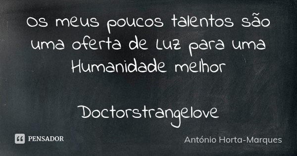 Os meus poucos talentos são uma oferta de Luz para uma Humanidade melhor Doctorstrangelove... Frase de António Horta-Marques.