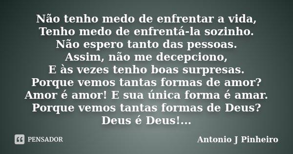Não tenho medo de enfrentar a vida, Tenho medo de enfrentá-la sozinho. Não espero tanto das pessoas. Assim, não me decepciono, E às vezes tenho boas surpresas. ... Frase de Antonio J Pinheiro.