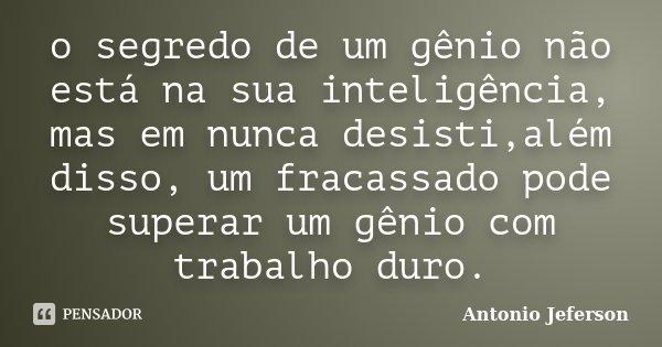 o segredo de um gênio não está na sua inteligência, mas em nunca desisti,além disso, um fracassado pode superar um gênio com trabalho duro.... Frase de Antonio Jeferson.