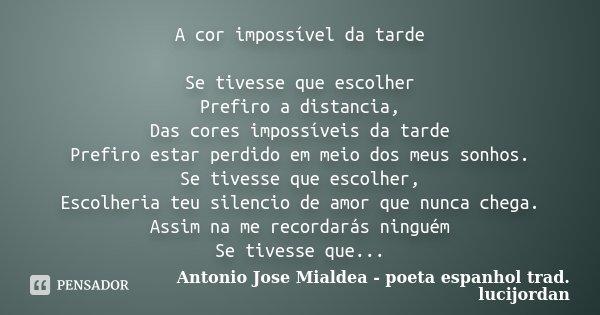 A cor impossível da tarde Se tivesse que escolher Prefiro a distancia, Das cores impossíveis da tarde Prefiro estar perdido em meio dos meus sonhos. Se tivesse ... Frase de Antonio Jose Mialdea - poeta espanhol trad. lucijordan.