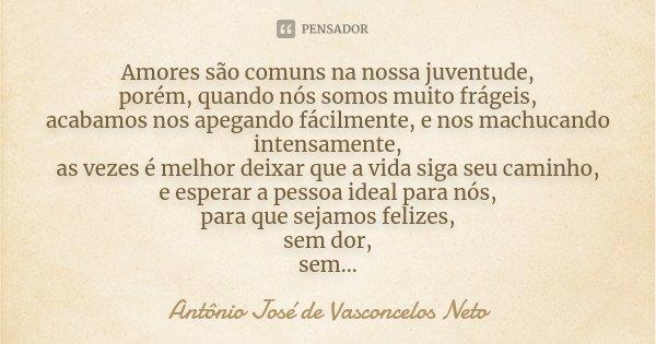Amores são comuns na nossa juventude, porém, quando nós somos muito frágeis, acabamos nos apegando fácilmente, e nos machucando intensamente, as vezes é melhor ... Frase de Antônio José de Vasconcelos Neto.
