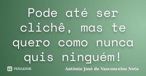 Pode até ser clichê, mas te quero como nunca quis ninguém!... Frase de Antonio José de Vasconcelos Neto.