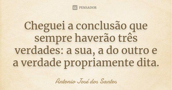 Cheguei a conclusão que sempre haverão três verdades: a sua, a do outro e a verdade propriamente dita.... Frase de Antonio José dos Santos.