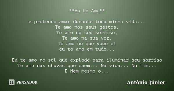 **Eu te Amo** e pretendo amar durante toda minha vida... Te amo nos seus gestos, Te amo no seu sorriso, Te amo na sua voz, Te amo no que você é! eu te amo em tu... Frase de Antônio Júnior.