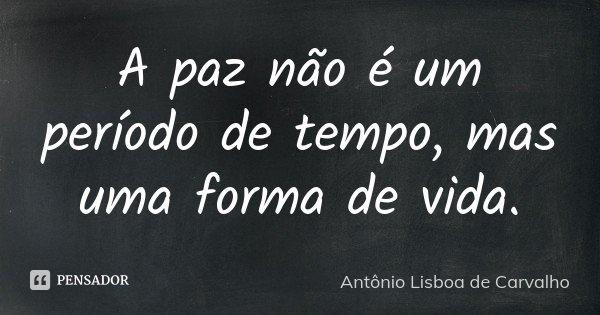 A paz não é um período de tempo, mas uma forma de vida.... Frase de Antônio Lisboa de Carvalho.