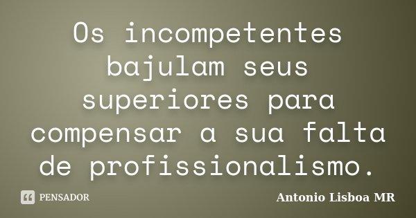 Os incompetentes bajulam seus superiores para compensar a sua falta de profissionalismo.... Frase de Antonio Lisboa MR.