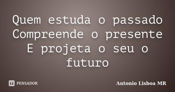 Quem estuda o passado Compreende o presente E projeta o seu o futuro... Frase de Antonio Lisboa MR.