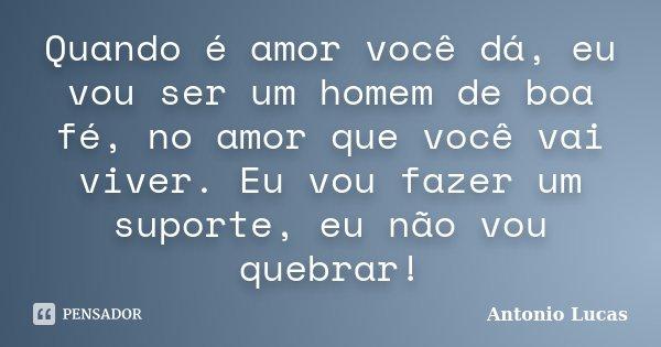 Quando é amor você dá, eu vou ser um homem de boa fé, no amor que você vai viver. Eu vou fazer um suporte, eu não vou quebrar!... Frase de Antonio Lucas.