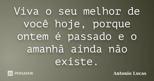 Viva o seu melhor de você hoje, porque ontem é passado e o amanhã ainda não existe.... Frase de Antônio Lucas.