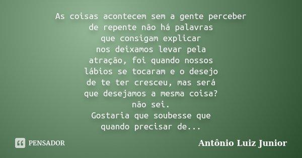 As coisas acontecem sem a gente perceber de repente não há palavras que consigam explicar nos deixamos levar pela atração, foi quando nossos lábios se tocaram e... Frase de Antônio Luiz Junior.