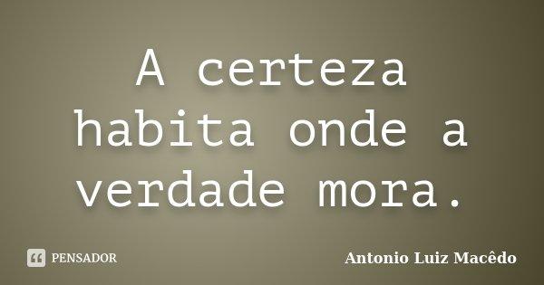 A certeza habita onde a verdade mora.... Frase de Antonio Luiz Macêdo.