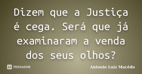 Dizem que a Justiça é cega. Será que já examinaram a venda dos seus olhos?... Frase de Antonio Luiz Macêdo.