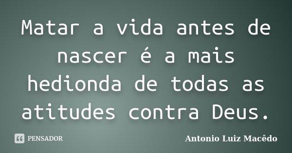 Matar a vida antes de nascer é a mais hedionda de todas as atitudes contra Deus.... Frase de Antonio Luiz Macêdo.