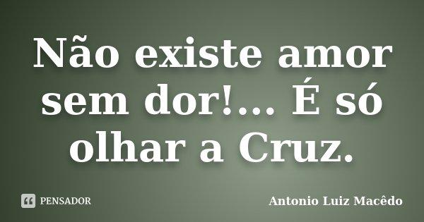 Não existe amor sem dor!... É só olhar a Cruz.... Frase de Antonio Luiz Macêdo.