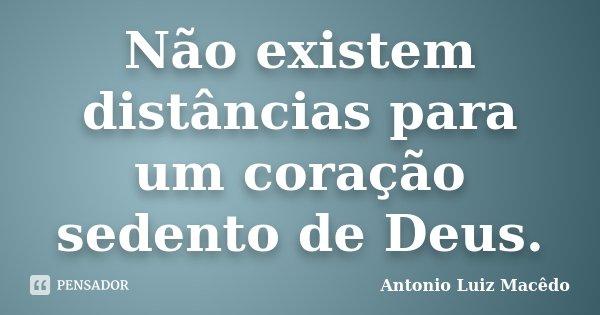Não existem distâncias para um coração sedento de Deus.... Frase de Antonio Luiz Macêdo.