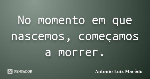 No momento em que nascemos, começamos a morrer.... Frase de Antonio Luiz Macêdo.