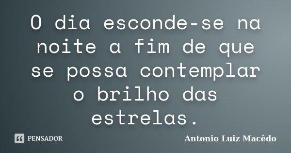 O dia esconde-se na noite a fim de que se possa contemplar o brilho das estrelas.... Frase de Antonio Luiz Macêdo.