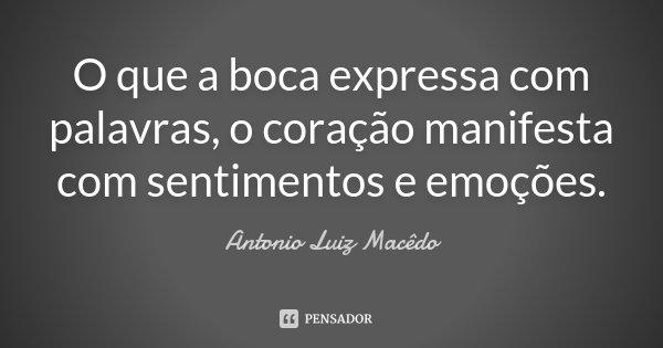 O que a boca expressa com palavras, o coração manifesta com sentimentos e emoções.... Frase de Antonio Luiz Macêdo.