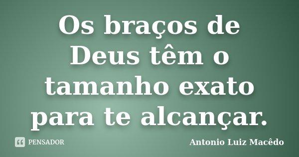 Os braços de Deus têm o tamanho exato para te alcançar.... Frase de Antonio Luiz Macêdo.