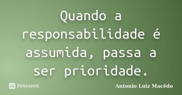 Quando a responsabilidade é assumida, passa a ser prioridade.... Frase de Antonio Luiz Macêdo.