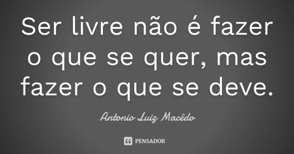 Ser livre não é fazer o que se quer, mas fazer o que se deve.... Frase de Antonio Luiz Macêdo.