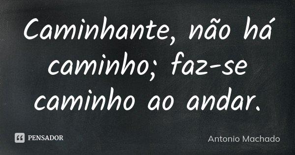 Caminhante, não há caminho; faz-se caminho ao andar.... Frase de Antonio Machado.