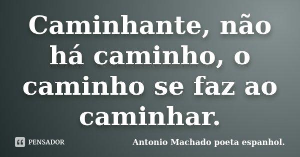 Caminhante, não há caminho, o caminho se faz ao caminhar.... Frase de Antonio Machado poeta espanhol..