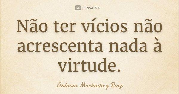 Não ter vícios não acrescenta nada à virtude.... Frase de Antonio Machado y Ruiz.