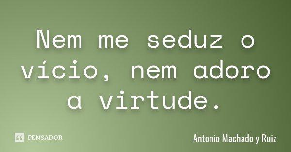 Nem me seduz o vício, nem adoro a virtude.... Frase de Antonio Machado y Ruiz.