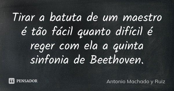 Tirar a batuta de um maestro é tão fácil quanto difícil é reger com ela a quinta sinfonia de Beethoven.... Frase de Antonio Machado y Ruiz.