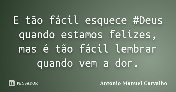 E tão fácil esquece #Deus quando estamos felizes, mas é tão fácil lembrar quando vem a dor.... Frase de António Manuel Carvalho.