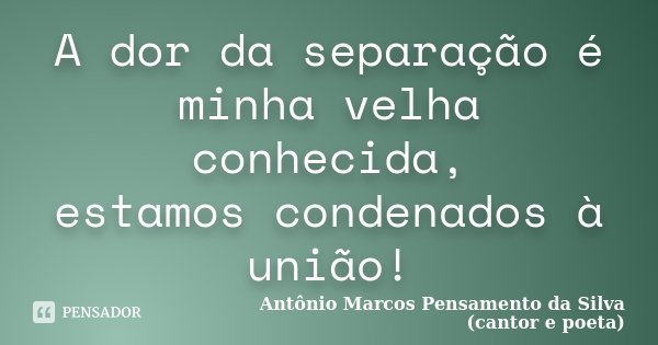 A dor da separação é minha velha conhecida, estamos condenados à união!... Frase de Antônio Marcos Pensamento da Silva (cantor e poeta).