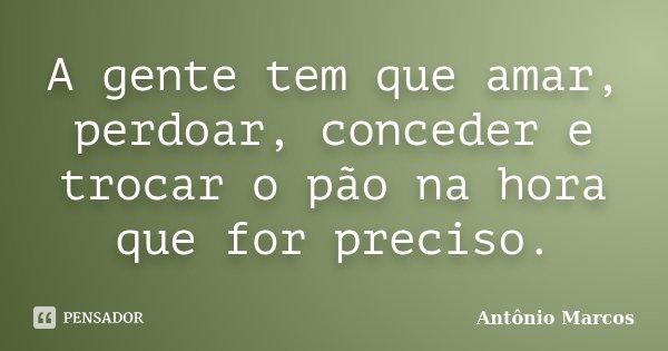 A gente tem que amar, perdoar, conceder e trocar o pão na hora que for preciso.... Frase de Antônio Marcos.