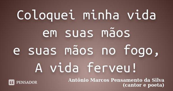 Coloquei minha vida em suas mãos e suas mãos no fogo, A vida ferveu!... Frase de Antônio Marcos Pensamento da Silva (cantor e poeta).