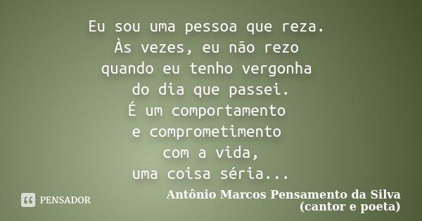 Eu sou uma pessoa que reza. Às vezes, eu não rezo quando eu tenho vergonha do dia que passei. É um comportamento e comprometimento com a vida, uma coisa séria..... Frase de Antônio Marcos Pensamento da Silva (cantor e poeta).
